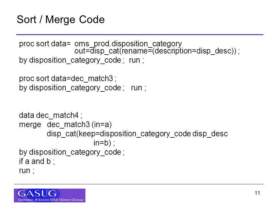 11 Sort / Merge Code proc sort data=oms_prod.disposition_category out=disp_cat(rename=(description=disp_desc)) ; by disposition_category_code ; run ; proc sort data=dec_match3 ; by disposition_category_code ; run ; data dec_match4 ; merge dec_match3 (in=a) disp_cat(keep=disposition_category_code disp_desc in=b) ; by disposition_category_code ; if a and b ; run ;