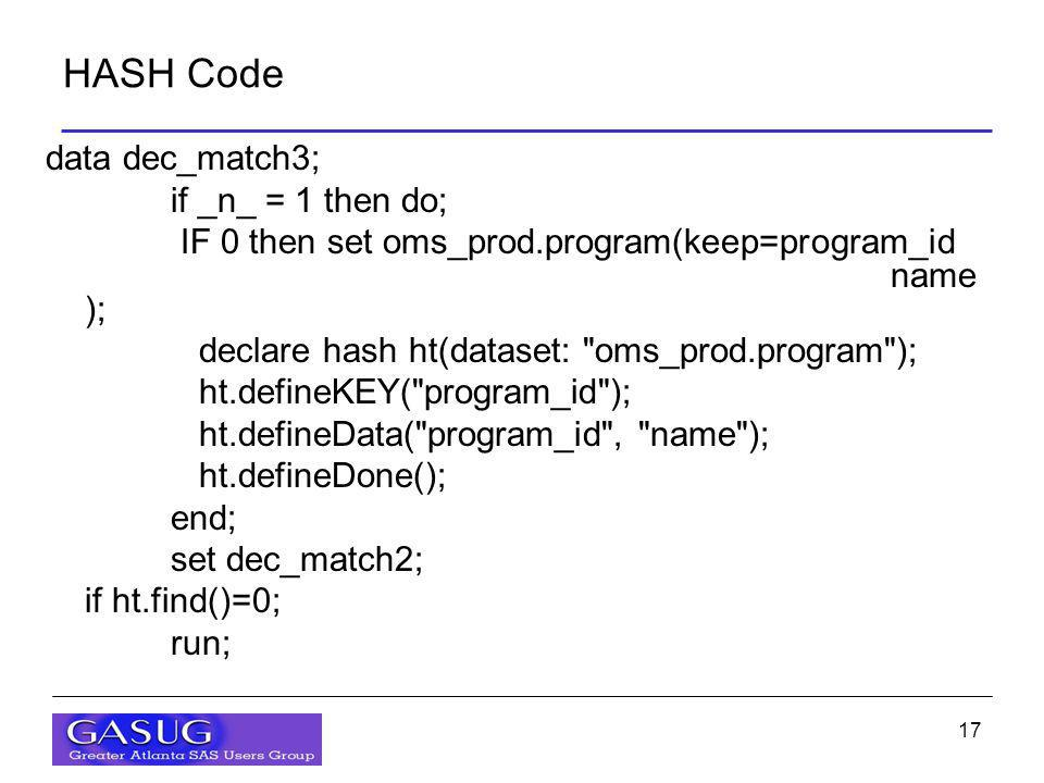 17 HASH Code data dec_match3; if _n_ = 1 then do; IF 0 then set oms_prod.program(keep=program_id name ); declare hash ht(dataset: