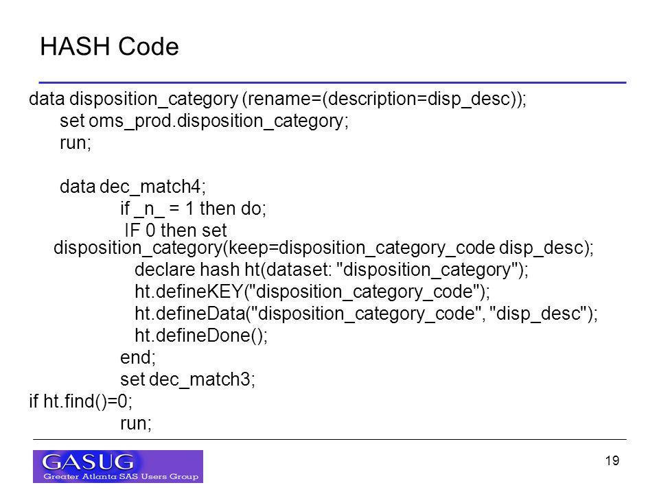 19 HASH Code data disposition_category (rename=(description=disp_desc)); set oms_prod.disposition_category; run; data dec_match4; if _n_ = 1 then do; IF 0 then set disposition_category(keep=disposition_category_code disp_desc); declare hash ht(dataset: disposition_category ); ht.defineKEY( disposition_category_code ); ht.defineData( disposition_category_code , disp_desc ); ht.defineDone(); end; set dec_match3; if ht.find()=0; run;