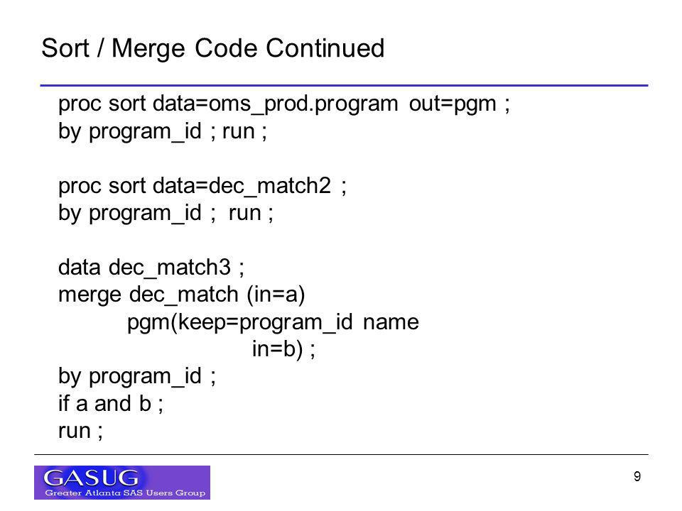 9 Sort / Merge Code Continued proc sort data=oms_prod.program out=pgm ; by program_id ; run ; proc sort data=dec_match2 ; by program_id ; run ; data d