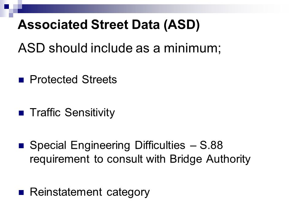 Associated Street Data (ASD) Protected Streets Traffic Sensitivity Special Engineering Difficulties – S.88 requirement to consult with Bridge Authority Reinstatement category ASD should include as a minimum;