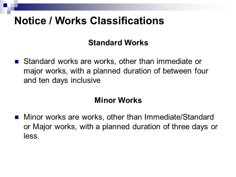 Notice / Works Classifications Standard Works Minor Works Standard works are works, other than immediate or major works, with a planned duration of between four and ten days inclusive Minor works are works, other than Immediate/Standard or Major works, with a planned duration of three days or less.