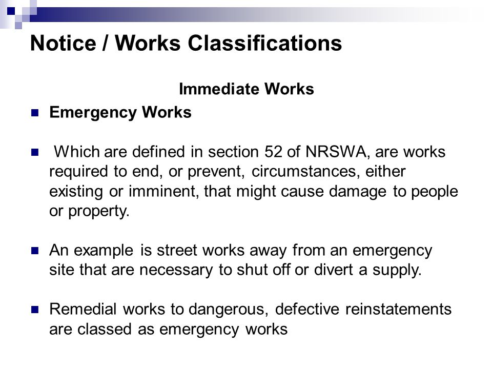Notice / Works Classifications Immediate Works Emergency Works Which are defined in section 52 of NRSWA, are works required to end, or prevent, circumstances, either existing or imminent, that might cause damage to people or property.