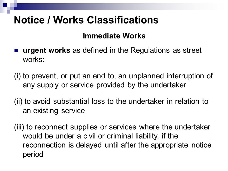 Notice / Works Classifications Immediate Works urgent works as defined in the Regulations as street works: (i) to prevent, or put an end to, an unplanned interruption of any supply or service provided by the undertaker (ii) to avoid substantial loss to the undertaker in relation to an existing service (iii) to reconnect supplies or services where the undertaker would be under a civil or criminal liability, if the reconnection is delayed until after the appropriate notice period