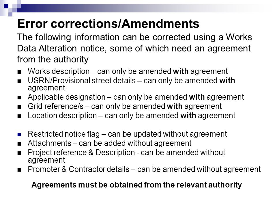 Error corrections/Amendments Works description – can only be amended with agreement USRN/Provisional street details – can only be amended with agreement Applicable designation – can only be amended with agreement Grid reference/s – can only be amended with agreement Location description – can only be amended with agreement Restricted notice flag – can be updated without agreement Attachments – can be added without agreement Project reference & Description - can be amended without agreement Promoter & Contractor details – can be amended without agreement The following information can be corrected using a Works Data Alteration notice, some of which need an agreement from the authority Agreements must be obtained from the relevant authority