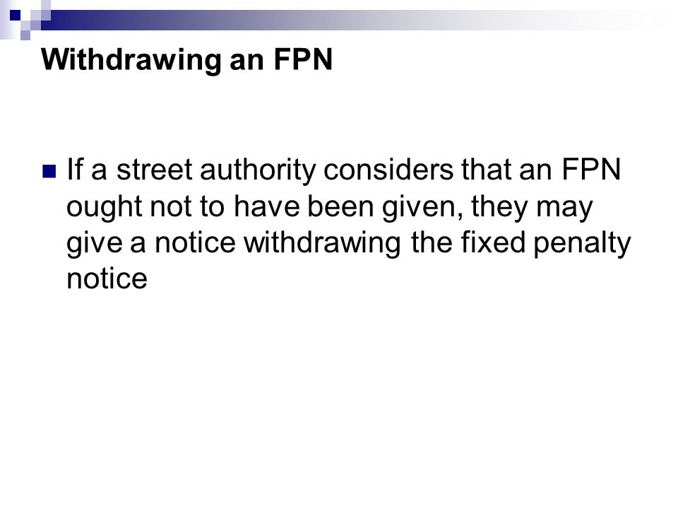 Withdrawing an FPN If a street authority considers that an FPN ought not to have been given, they may give a notice withdrawing the fixed penalty notice
