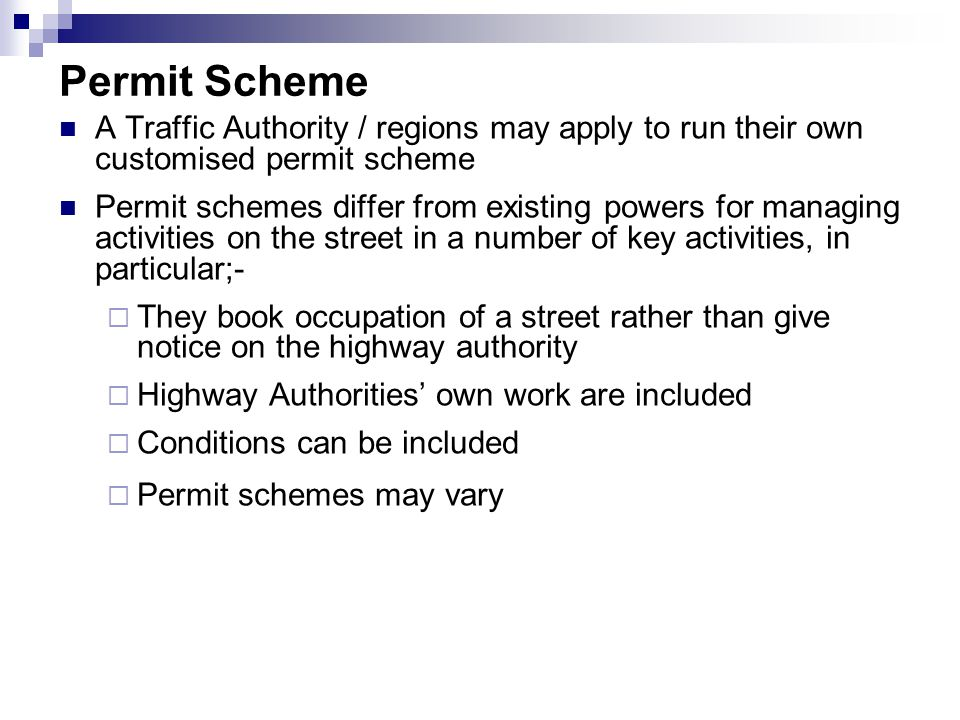 Permit Scheme A Traffic Authority / regions may apply to run their own customised permit scheme Permit schemes differ from existing powers for managing activities on the street in a number of key activities, in particular;-  They book occupation of a street rather than give notice on the highway authority  Highway Authorities' own work are included  Conditions can be included  Permit schemes may vary