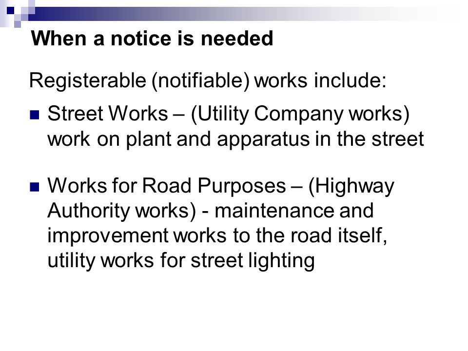 When a notice is needed Street Works – (Utility Company works) work on plant and apparatus in the street Works for Road Purposes – (Highway Authority works) - maintenance and improvement works to the road itself, utility works for street lighting Registerable (notifiable) works include: