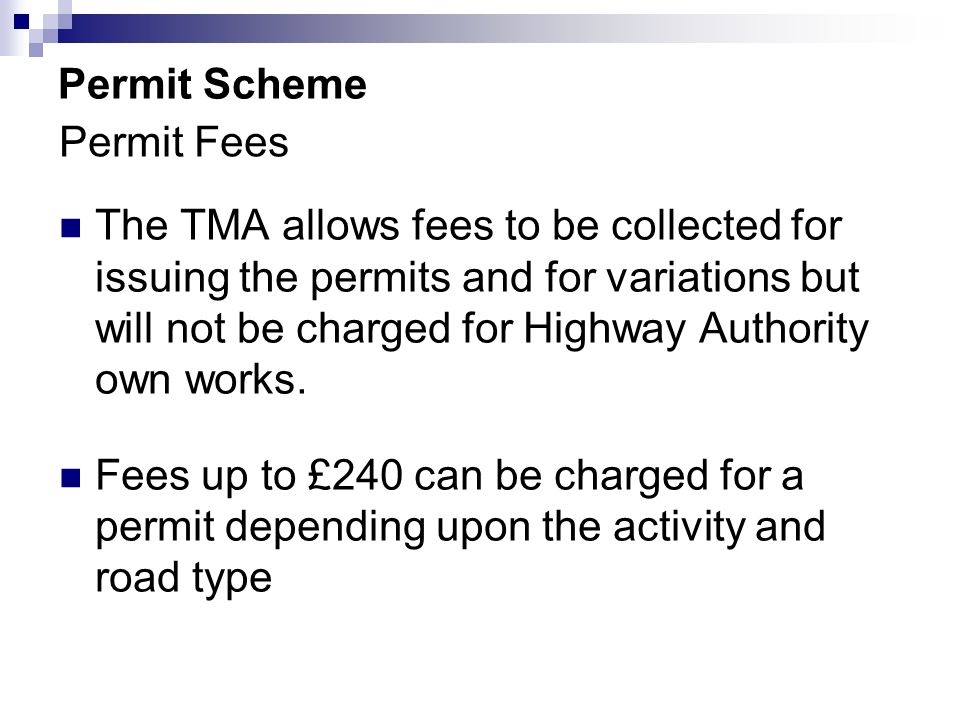 Permit Scheme The TMA allows fees to be collected for issuing the permits and for variations but will not be charged for Highway Authority own works.