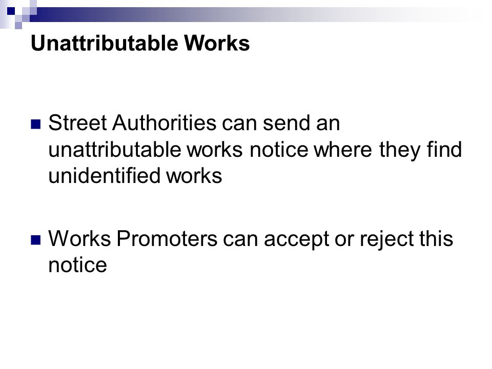 Unattributable Works Street Authorities can send an unattributable works notice where they find unidentified works Works Promoters can accept or reject this notice