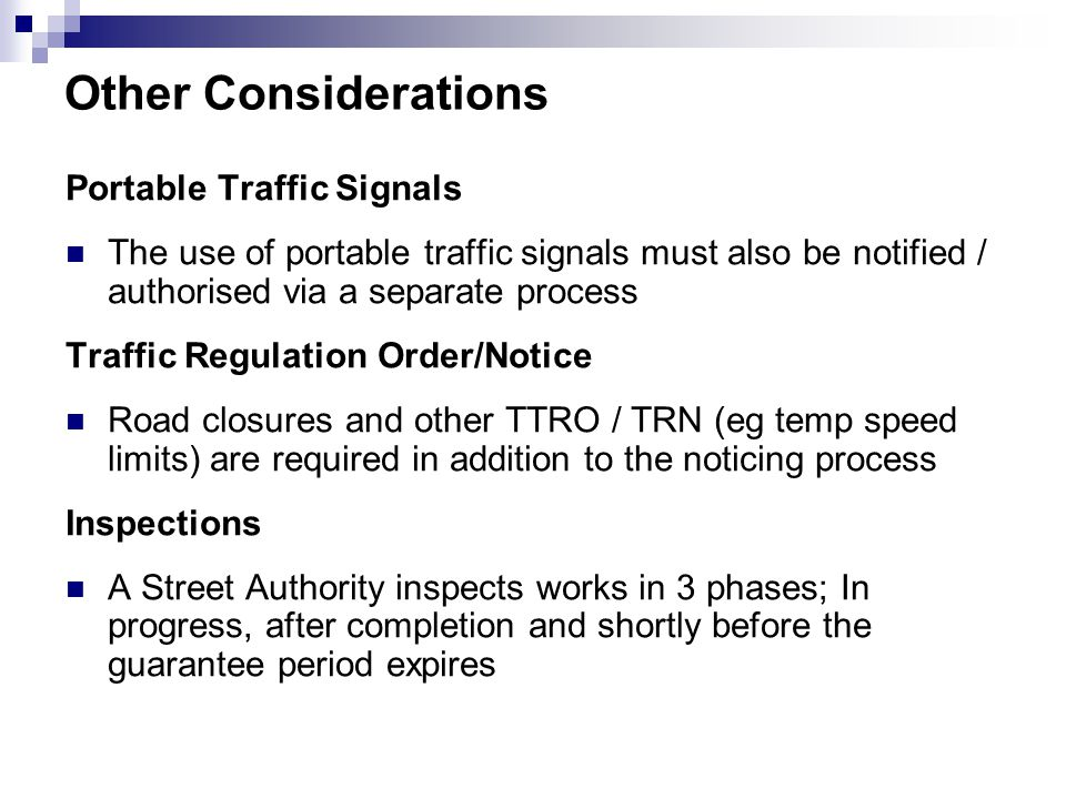 Other Considerations Portable Traffic Signals The use of portable traffic signals must also be notified / authorised via a separate process Traffic Regulation Order/Notice Road closures and other TTRO / TRN (eg temp speed limits) are required in addition to the noticing process Inspections A Street Authority inspects works in 3 phases; In progress, after completion and shortly before the guarantee period expires