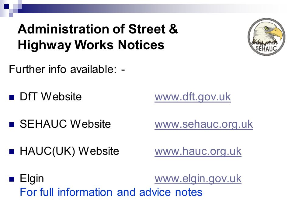 Administration of Street & Highway Works Notices Further info available: - DfT Websitewww.dft.gov.ukwww.dft.gov.uk SEHAUC Websitewww.sehauc.org.ukwww.sehauc.org.uk HAUC(UK) Websitewww.hauc.org.ukwww.hauc.org.uk Elginwww.elgin.gov.ukwww.elgin.gov.uk For full information and advice notes