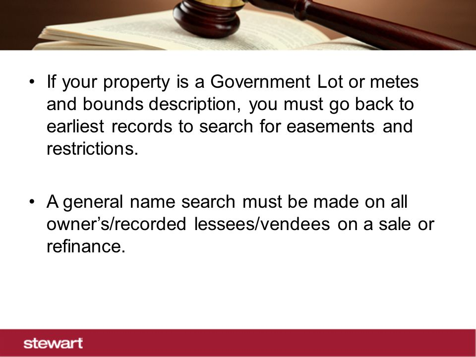 If your property is a Government Lot or metes and bounds description, you must go back to earliest records to search for easements and restrictions.
