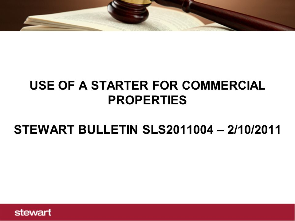 USE OF A STARTER FOR COMMERCIAL PROPERTIES STEWART BULLETIN SLS2011004 – 2/10/2011