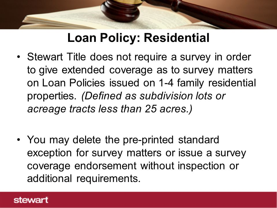 Loan Policy: Residential Stewart Title does not require a survey in order to give extended coverage as to survey matters on Loan Policies issued on 1-4 family residential properties.