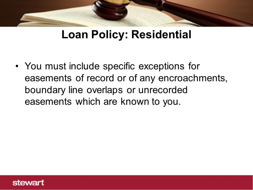 Loan Policy: Residential You must include specific exceptions for easements of record or of any encroachments, boundary line overlaps or unrecorded easements which are known to you.