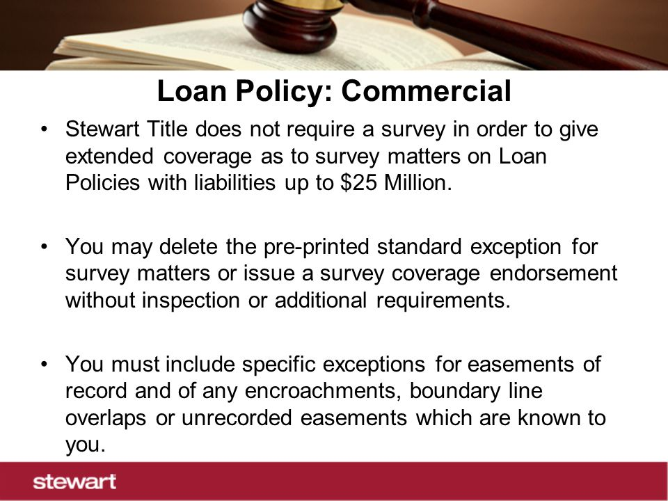Loan Policy: Commercial Stewart Title does not require a survey in order to give extended coverage as to survey matters on Loan Policies with liabilities up to $25 Million.