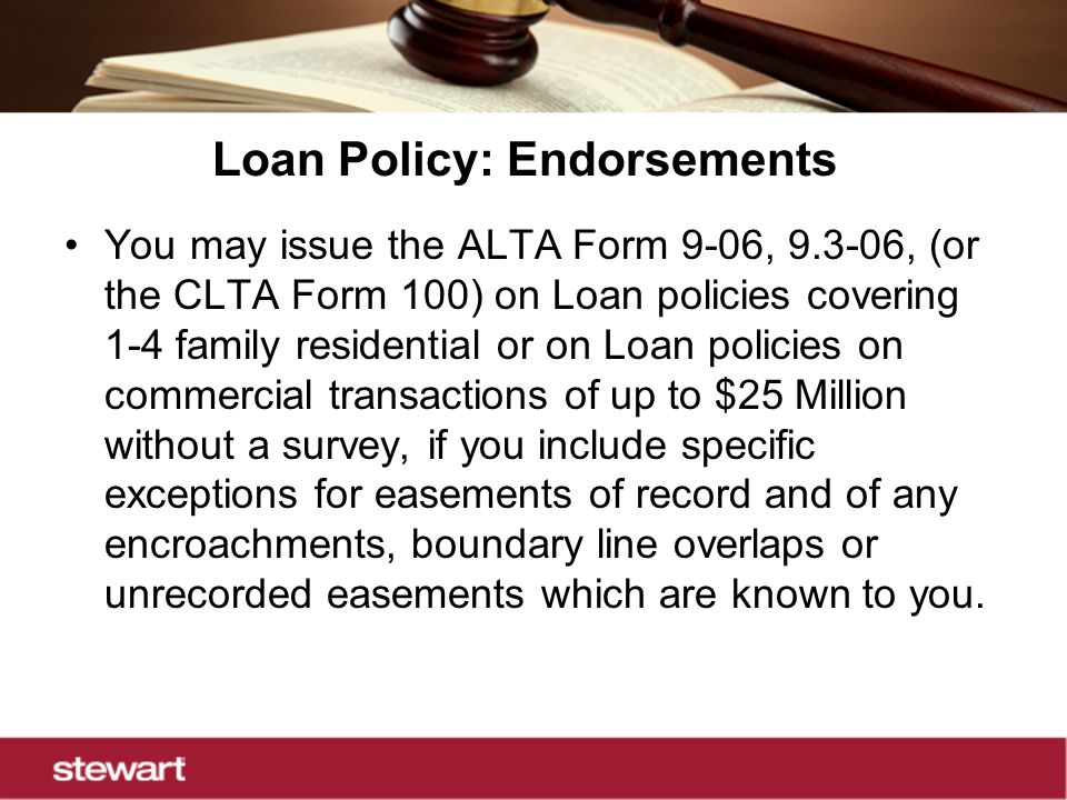 Loan Policy: Endorsements You may issue the ALTA Form 9-06, 9.3-06, (or the CLTA Form 100) on Loan policies covering 1-4 family residential or on Loan policies on commercial transactions of up to $25 Million without a survey, if you include specific exceptions for easements of record and of any encroachments, boundary line overlaps or unrecorded easements which are known to you.