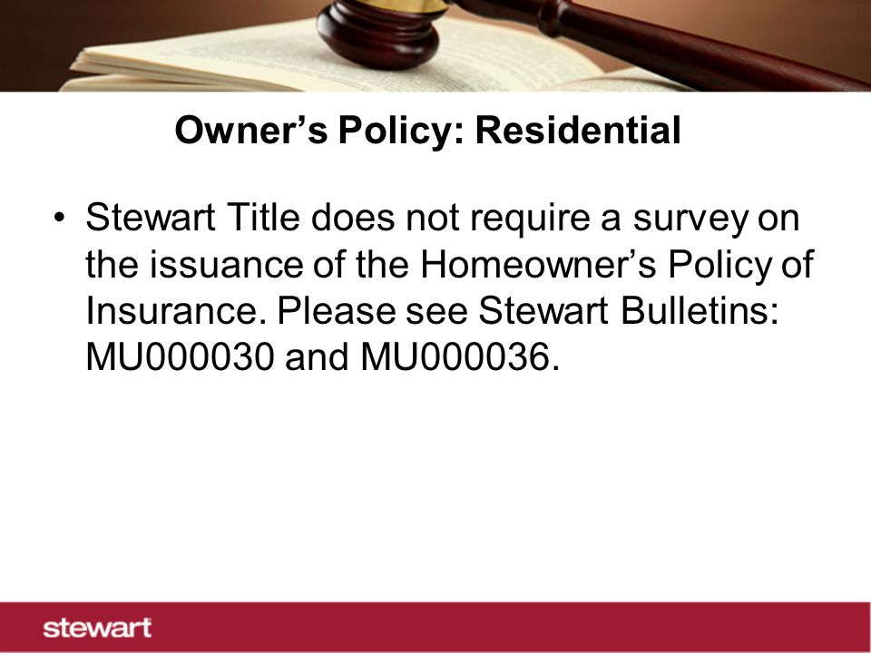 Owner's Policy: Residential Stewart Title does not require a survey on the issuance of the Homeowner's Policy of Insurance.