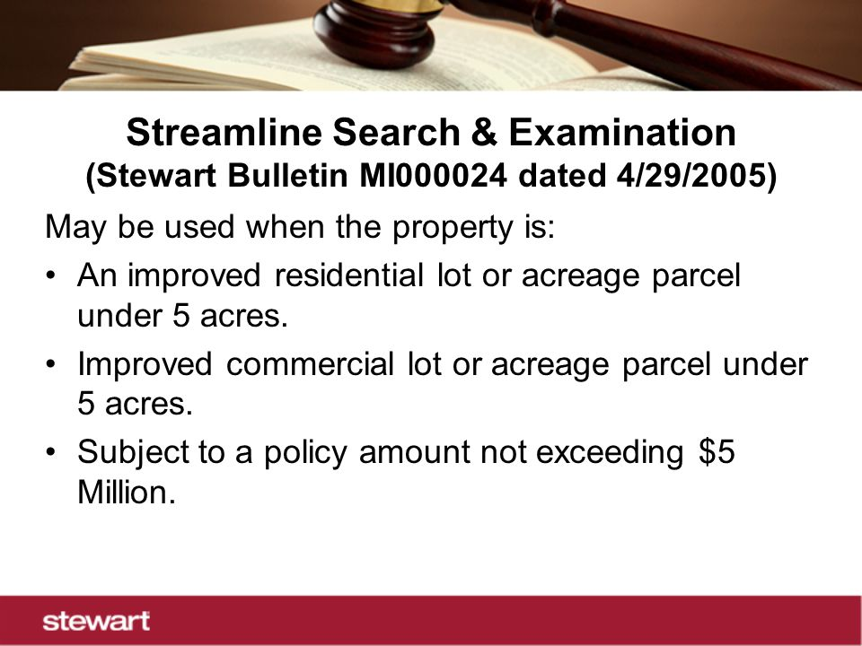 Streamline Search & Examination (Stewart Bulletin MI000024 dated 4/29/2005) May be used when the property is: An improved residential lot or acreage parcel under 5 acres.
