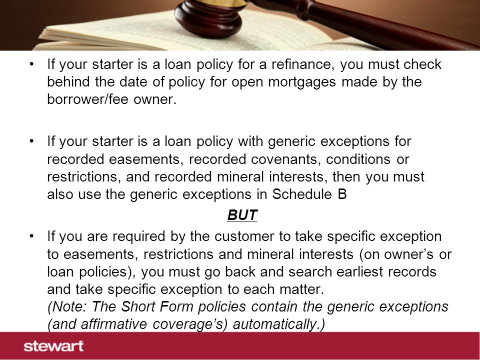 If your starter is a loan policy for a refinance, you must check behind the date of policy for open mortgages made by the borrower/fee owner.