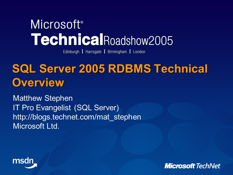 SQL Server 2005 RDBMS Technical Overview Matthew Stephen IT Pro Evangelist (SQL Server) http://blogs.technet.com/mat_stephen Microsoft Ltd.