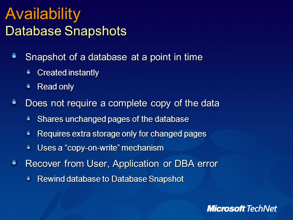 Availability Database Snapshots Snapshot of a database at a point in time Created instantly Read only Does not require a complete copy of the data Shares unchanged pages of the database Requires extra storage only for changed pages Uses a copy-on-write mechanism Recover from User, Application or DBA error Rewind database to Database Snapshot