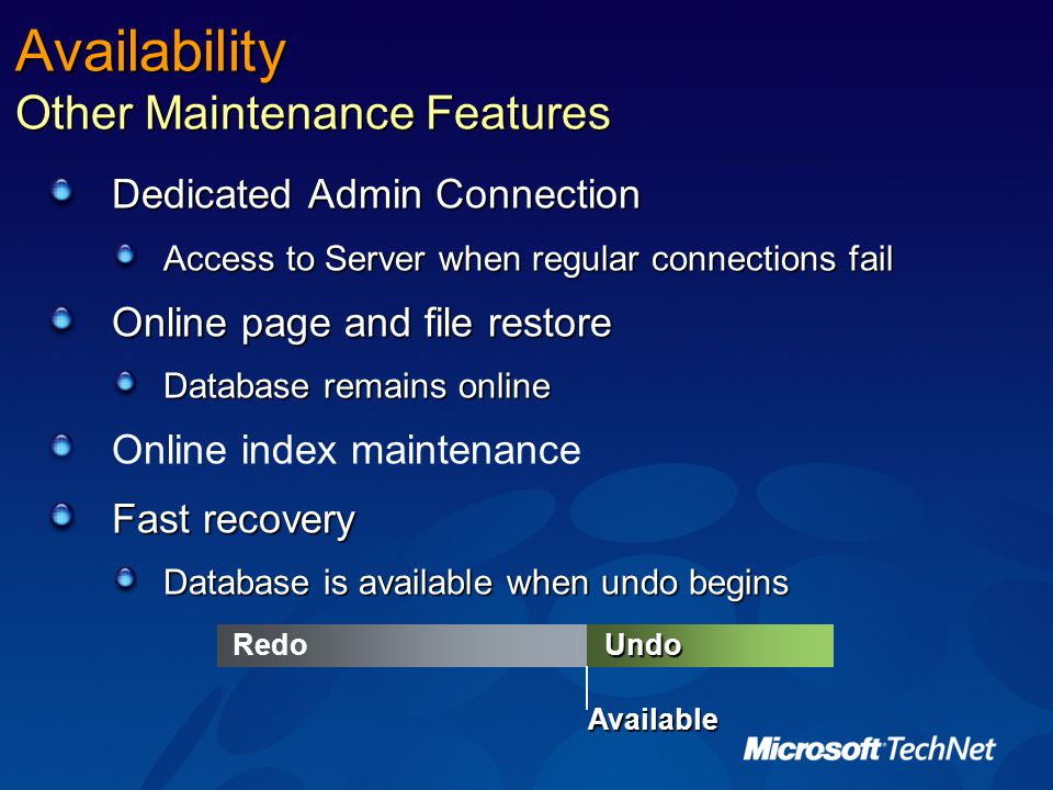 Availability Other Maintenance Features Dedicated Admin Connection Access to Server when regular connections fail Online page and file restore Database remains online Online index maintenance Fast recovery Database is available when undo begins UndoRedo Available