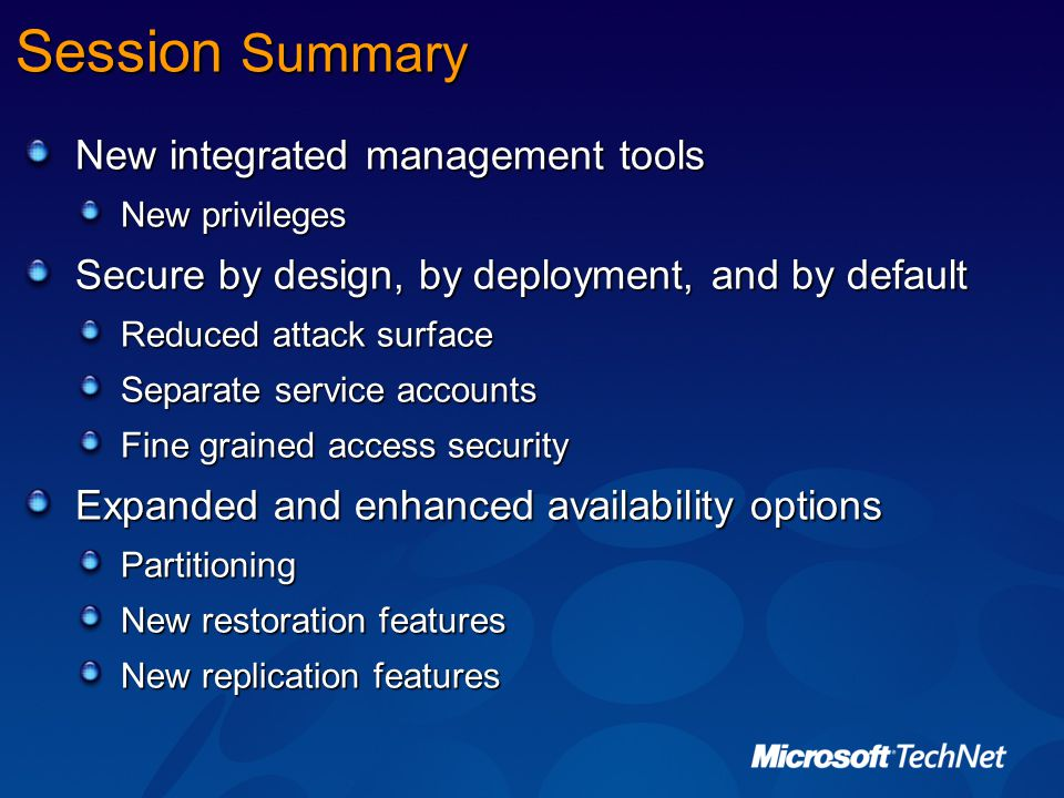 Session Summary New integrated management tools New privileges Secure by design, by deployment, and by default Reduced attack surface Separate service accounts Fine grained access security Expanded and enhanced availability options Partitioning New restoration features New replication features