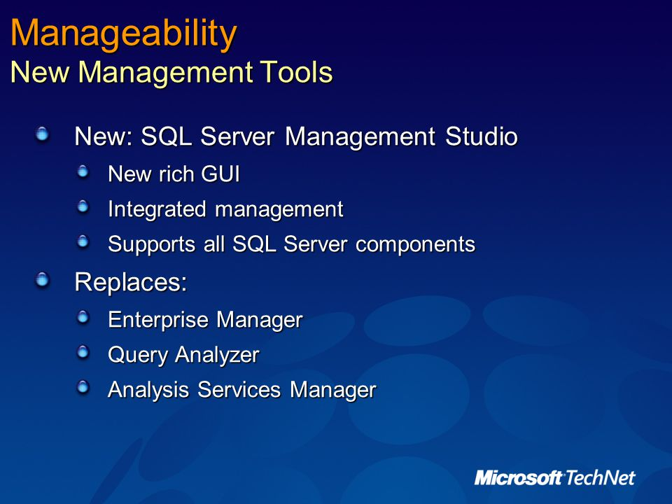 Manageability New Management Tools New: SQL Server Management Studio New rich GUI Integrated management Supports all SQL Server components Replaces: Enterprise Manager Query Analyzer Analysis Services Manager