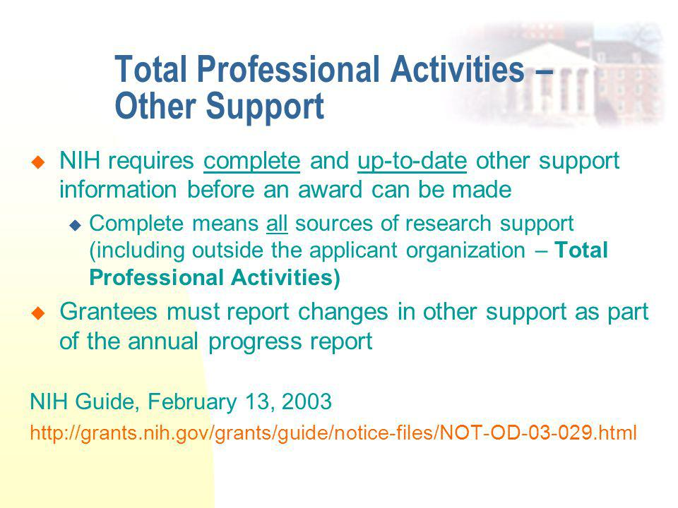 Total Professional Activities – Other Support  NIH requires complete and up-to-date other support information before an award can be made  Complete means all sources of research support (including outside the applicant organization – Total Professional Activities)  Grantees must report changes in other support as part of the annual progress report NIH Guide, February 13, 2003 http://grants.nih.gov/grants/guide/notice-files/NOT-OD-03-029.html