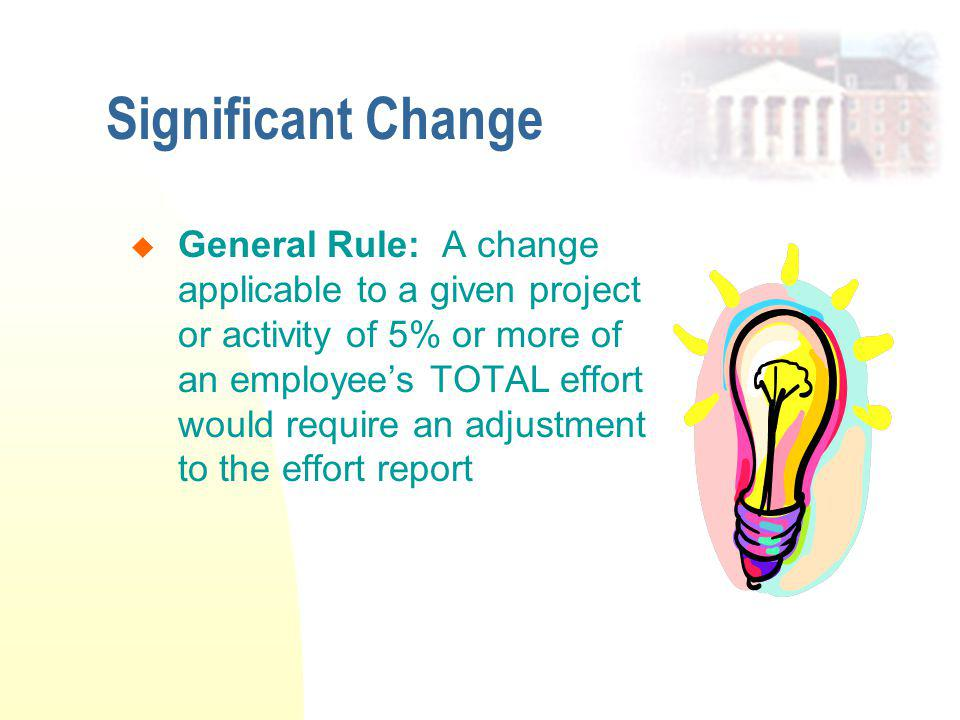 Significant Change  General Rule: A change applicable to a given project or activity of 5% or more of an employee's TOTAL effort would require an adjustment to the effort report