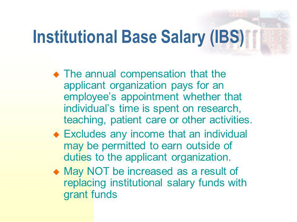 Institutional Base Salary (IBS)  The annual compensation that the applicant organization pays for an employee's appointment whether that individual's time is spent on research, teaching, patient care or other activities.