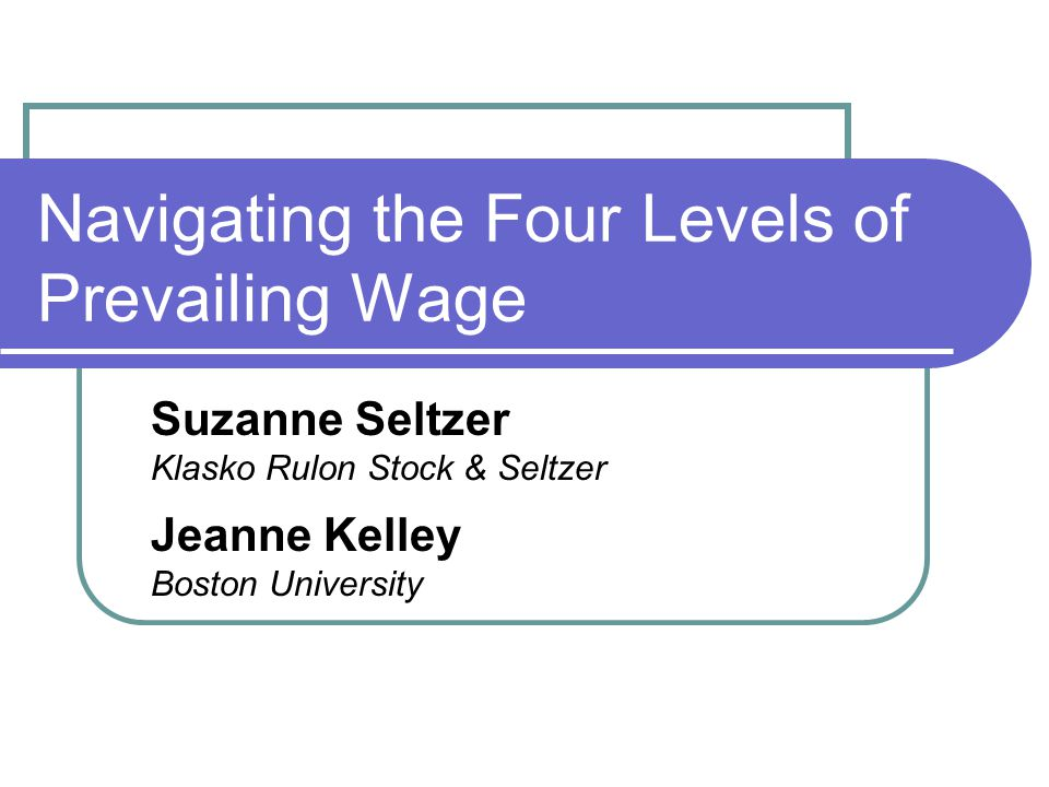 Navigating the Four Levels of Prevailing Wage Suzanne Seltzer Klasko Rulon Stock & Seltzer Jeanne Kelley Boston University