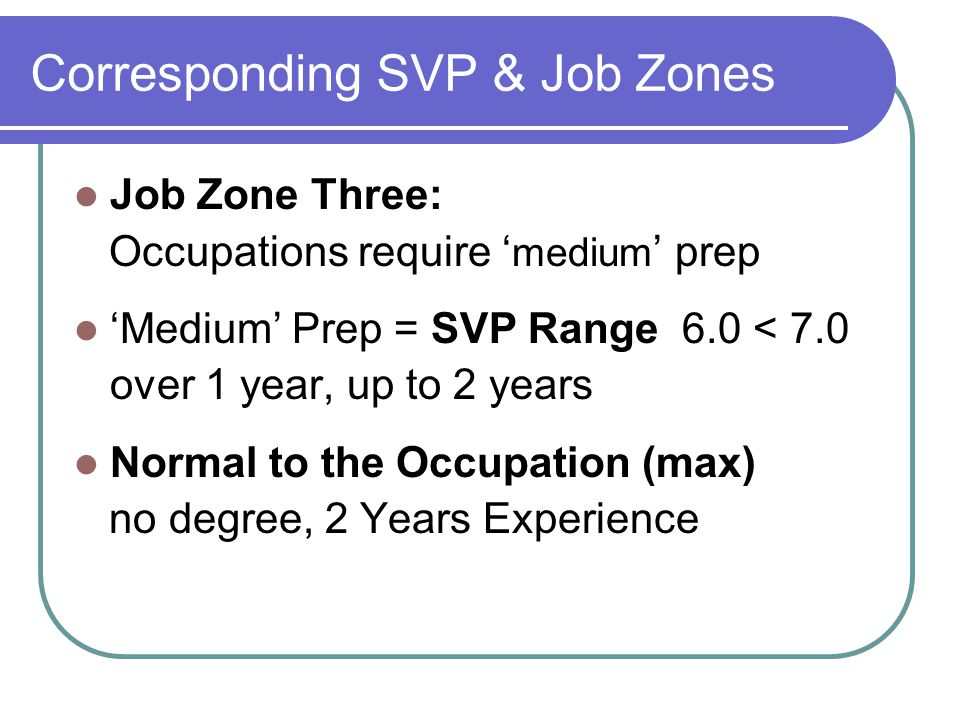 Corresponding SVP & Job Zones Job Zone Three: Occupations require ' medium ' prep 'Medium' Prep = SVP Range 6.0 < 7.0 over 1 year, up to 2 years Normal to the Occupation (max) no degree, 2 Years Experience