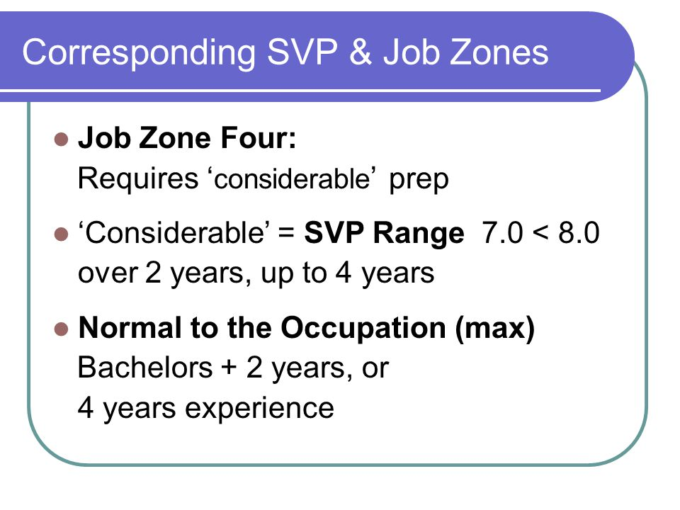 Corresponding SVP & Job Zones Job Zone Four: Requires ' considerable ' prep 'Considerable' = SVP Range 7.0 < 8.0 over 2 years, up to 4 years Normal to the Occupation (max) Bachelors + 2 years, or 4 years experience