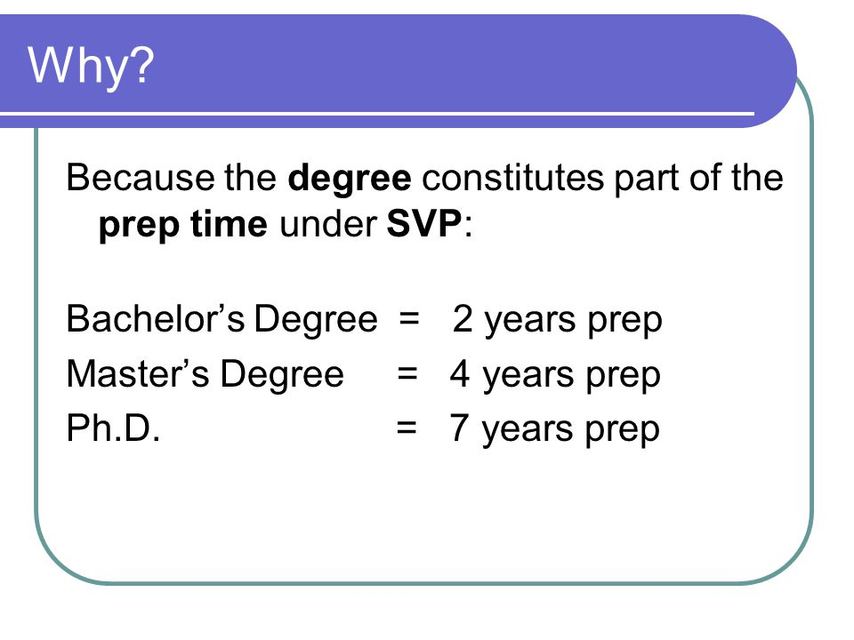 Why? Because the degree constitutes part of the prep time under SVP: Bachelor's Degree = 2 years prep Master's Degree = 4 years prep Ph.D. = 7 years p