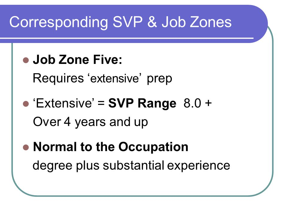 Corresponding SVP & Job Zones Job Zone Five: Requires ' extensive ' prep 'Extensive' = SVP Range 8.0 + Over 4 years and up Normal to the Occupation degree plus substantial experience