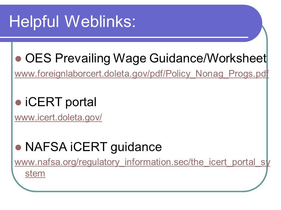 Helpful Weblinks: OES Prevailing Wage Guidance/Worksheet www.foreignlaborcert.doleta.gov/pdf/Policy_Nonag_Progs.pdf iCERT portal www.icert.doleta.gov/ NAFSA iCERT guidance www.nafsa.org/regulatory_information.sec/the_icert_portal_sy stem