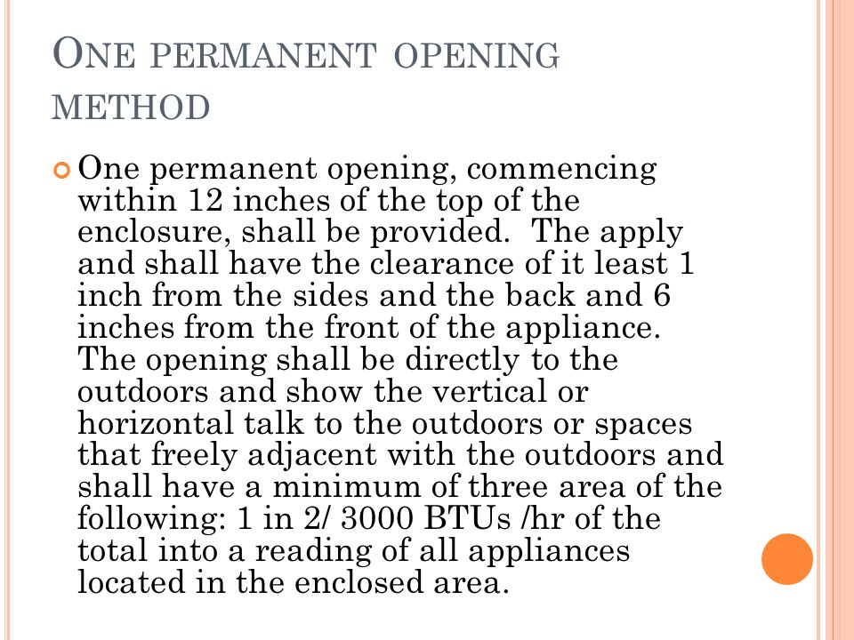 O NE PERMANENT OPENING METHOD One permanent opening, commencing within 12 inches of the top of the enclosure, shall be provided.