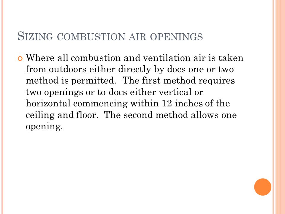 S IZING COMBUSTION AIR OPENINGS Where all combustion and ventilation air is taken from outdoors either directly by docs one or two method is permitted.
