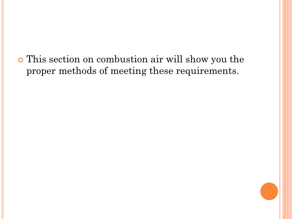 This section on combustion air will show you the proper methods of meeting these requirements.