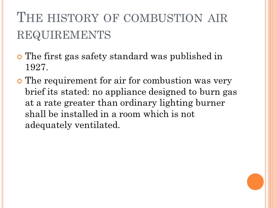 T HE HISTORY OF COMBUSTION AIR REQUIREMENTS The first gas safety standard was published in 1927.