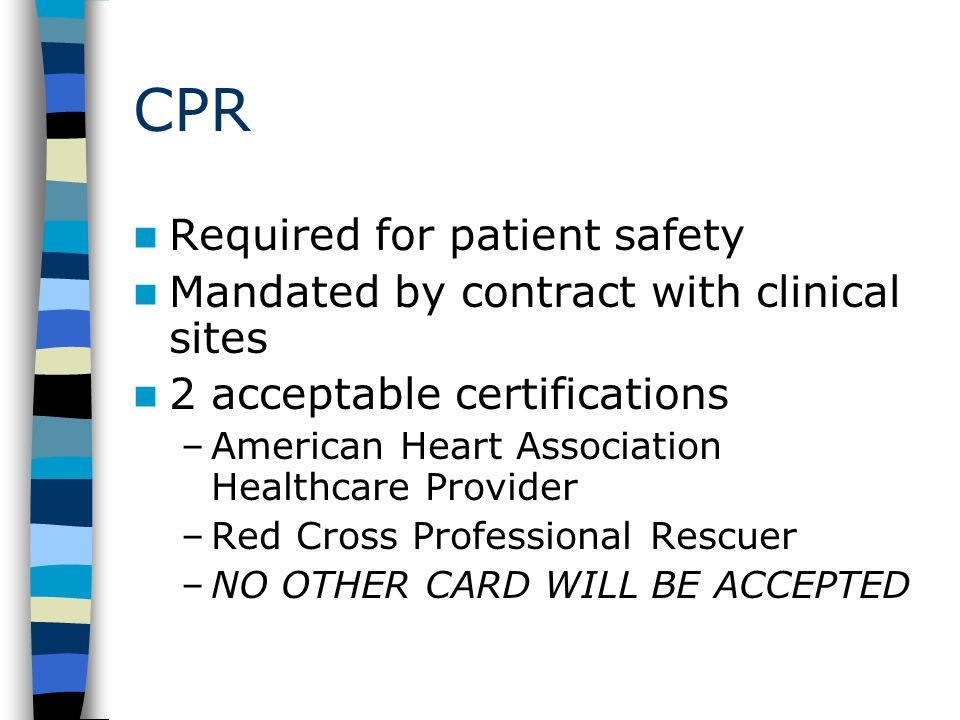 CPR Required for patient safety Mandated by contract with clinical sites 2 acceptable certifications –American Heart Association Healthcare Provider –Red Cross Professional Rescuer –NO OTHER CARD WILL BE ACCEPTED