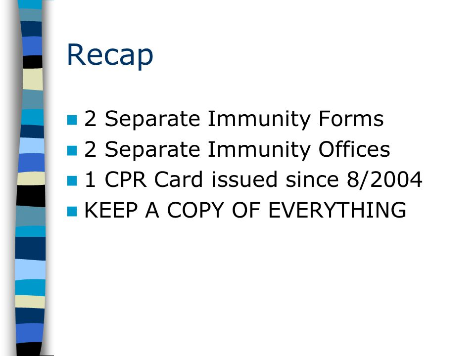 Recap 2 Separate Immunity Forms 2 Separate Immunity Offices 1 CPR Card issued since 8/2004 KEEP A COPY OF EVERYTHING