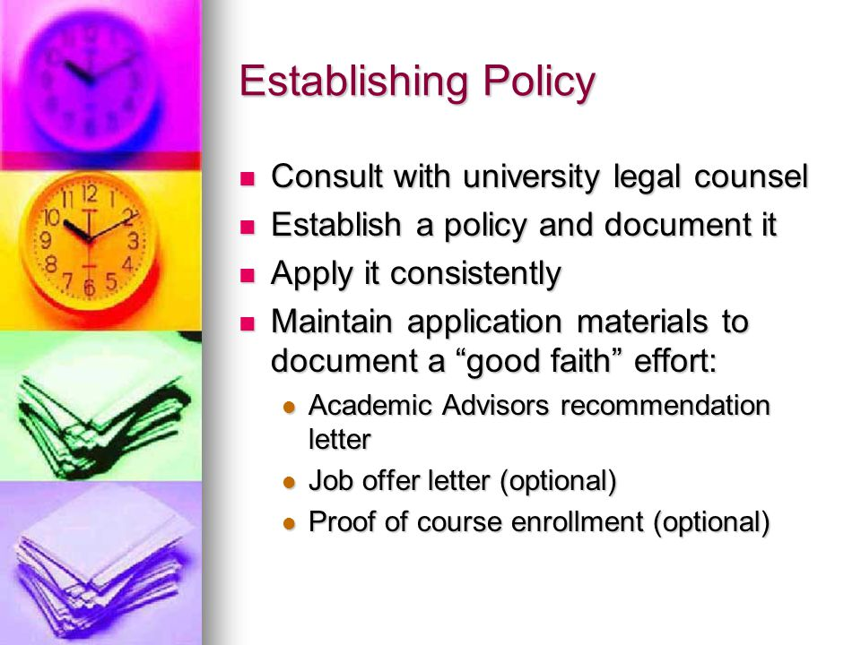 Establishing Policy Consult with university legal counsel Consult with university legal counsel Establish a policy and document it Establish a policy and document it Apply it consistently Apply it consistently Maintain application materials to document a good faith effort: Maintain application materials to document a good faith effort: Academic Advisors recommendation letter Academic Advisors recommendation letter Job offer letter (optional) Job offer letter (optional) Proof of course enrollment (optional) Proof of course enrollment (optional)