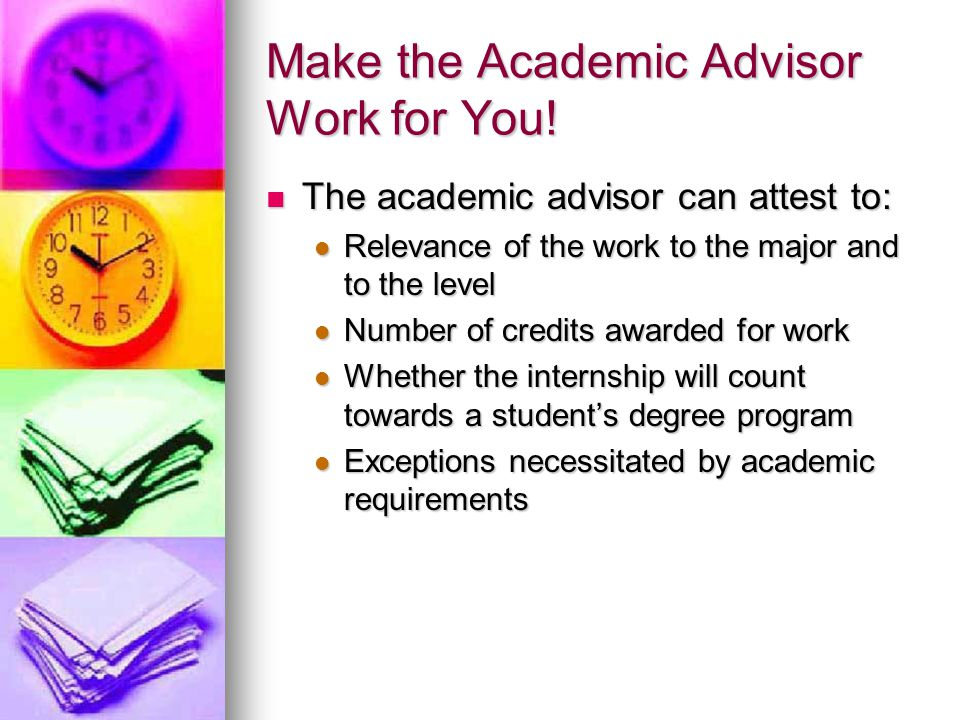 Make the Academic Advisor Work for You! The academic advisor can attest to: The academic advisor can attest to: Relevance of the work to the major and