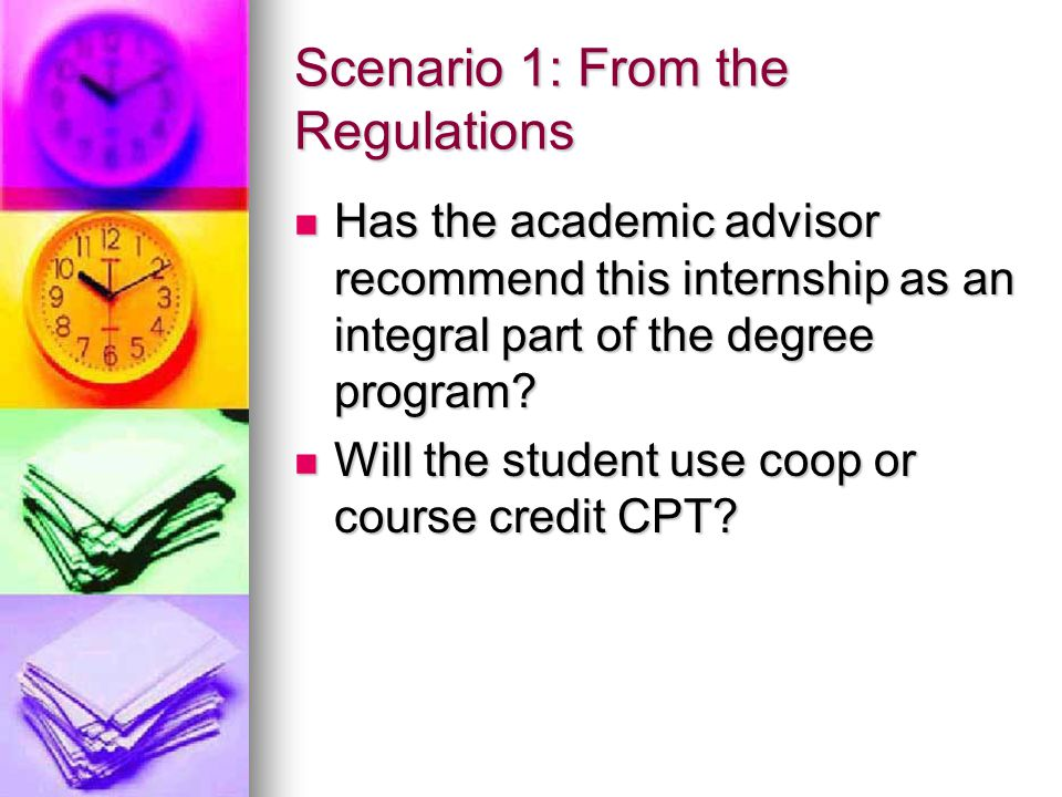 Scenario 1: From the Regulations Has the academic advisor recommend this internship as an integral part of the degree program? Has the academic adviso