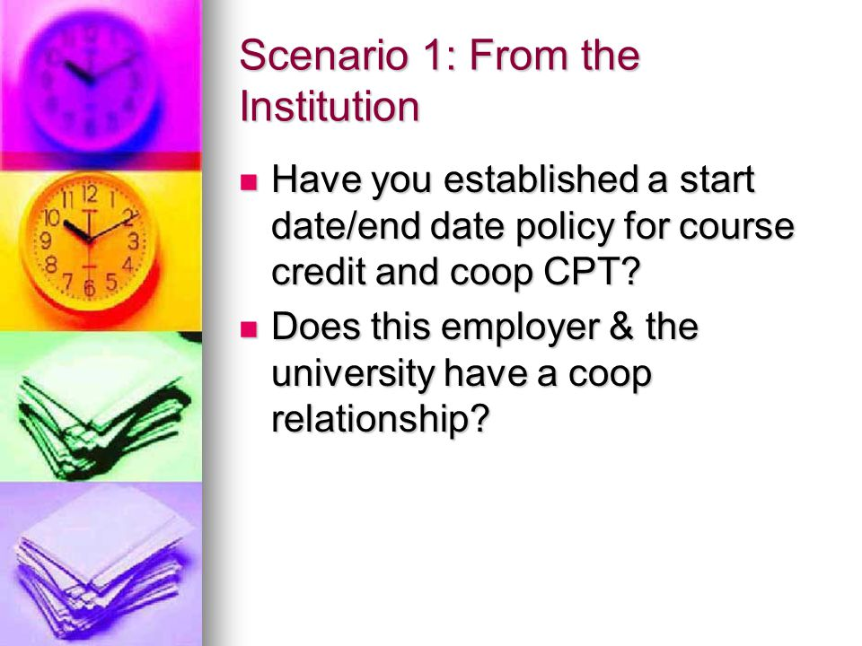 Scenario 1: From the Institution Have you established a start date/end date policy for course credit and coop CPT.