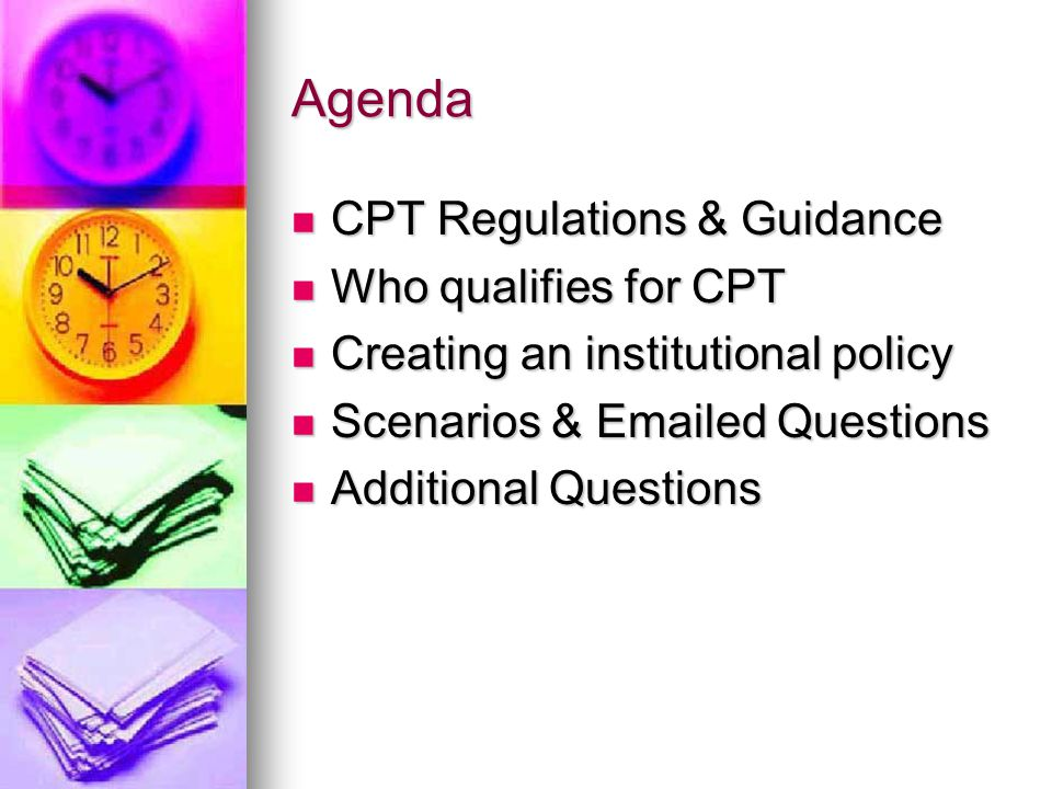 Agenda CPT Regulations & Guidance CPT Regulations & Guidance Who qualifies for CPT Who qualifies for CPT Creating an institutional policy Creating an